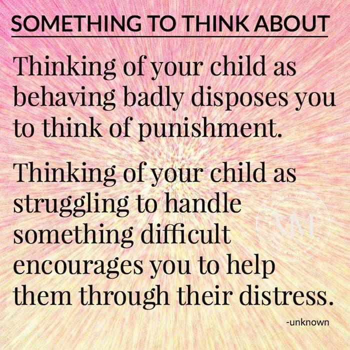 Thinking of your child as behaving badly disposes you to think of punishment. Thinking of your child as struggling to handle something difficult encourages you to help them through their distress.