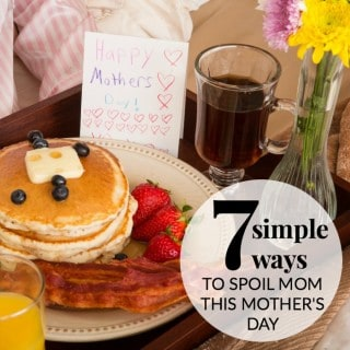 7 SIMPLE WAYS TO SPOIL MOM THIS MOTHER'S DAY